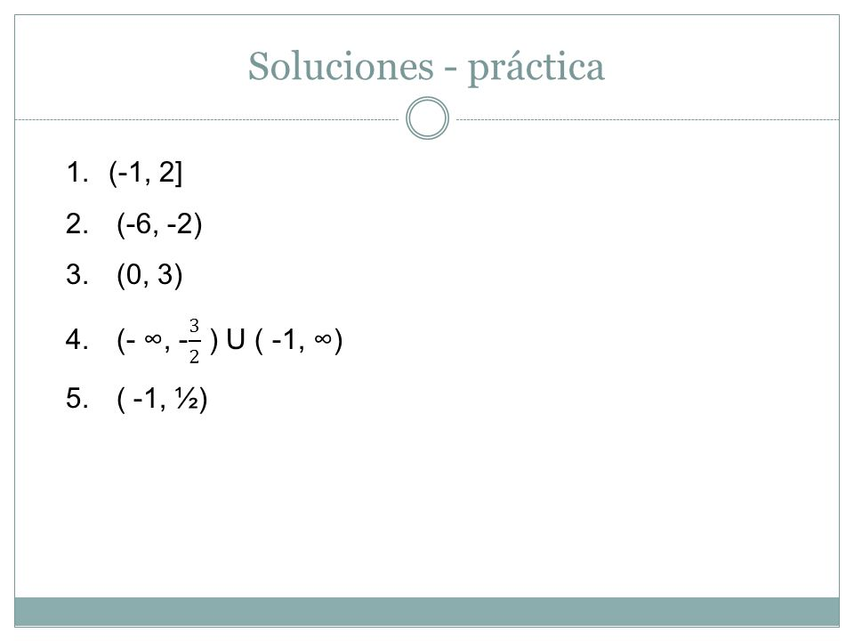 Soluciones - práctica (-1, 2] (-6, -2) (0, 3) (- ∞, - 3 2 ) U ( -1, ∞)